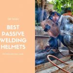 Best Passive Welding Helmet 2021 Reviews - Top Picks and Buyer Guide