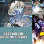 Best Miller Welding Helmet Reviews 2021-Top Picks & Buyer Guide