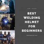 Best Welding Helmet for Beginners in 2021-Reviews and Buyer Guide