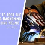 How To Test The Auto-Darkening Welding Helmet-Guide 2020