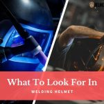 What To Look For in a Welding Helmet-A Comprehensive Guide