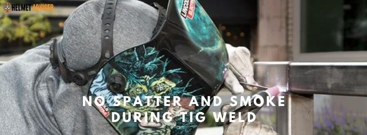 Advantages of TIG welding- no smoke and spatter